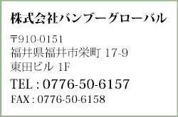 株式会社BAMBOO GLOBAL 〒910-0804 福井県福井市高木中央2丁目701 ウイング高木ビル2F TEL : 0776-89-1325 FAX : 0776-89-1325